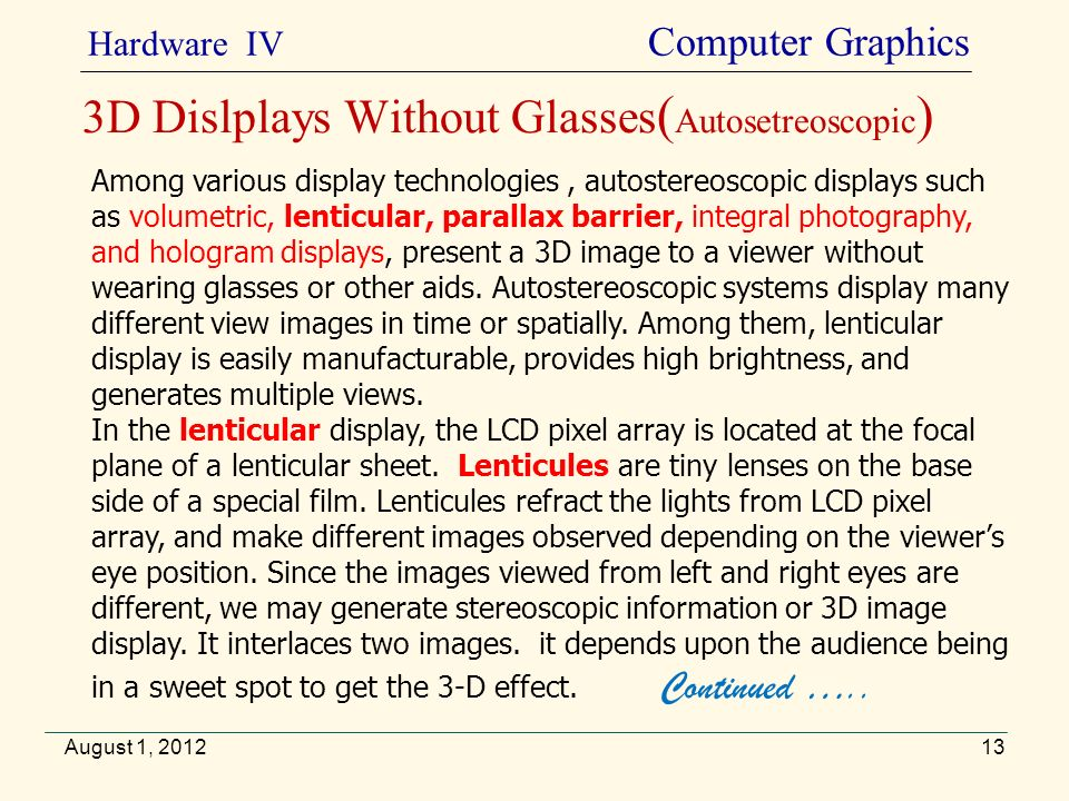 August 1, 2012 Hardware IV Computer Graphics 3D Dislplays Without Glasses ( Autosetreoscopic ) Among various display technologies, autostereoscopic di