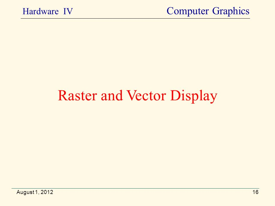 Raster and Vector Display August 1, 2012 Hardware IV Computer Graphics 16