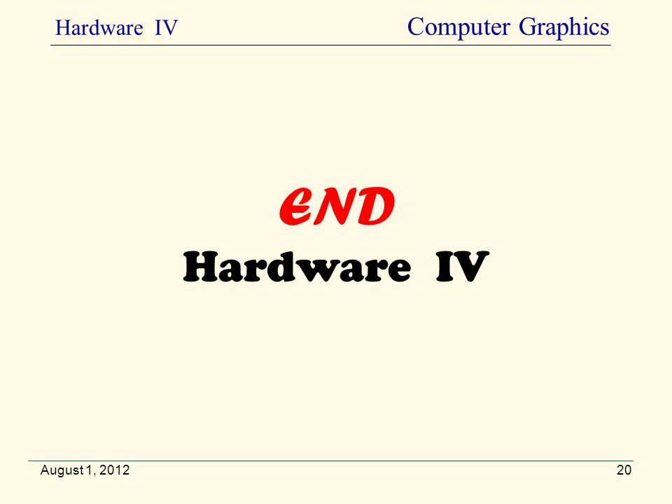 END Hardware IV August 1, 2012 Hardware IV Computer Graphics 20
