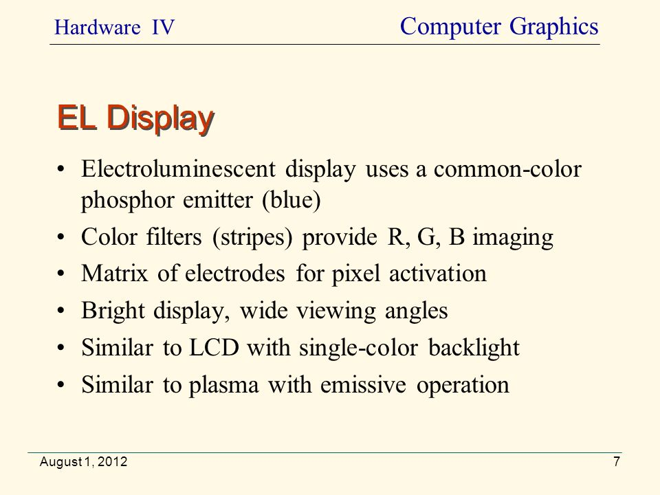 Portable, flexible, reusable, light-weight, non-backlit Slow for animations Wider viewing angle Used in e-books »VideoVideo August 1, 2012 Electronic Paper Hardware IV Computer Graphics 8