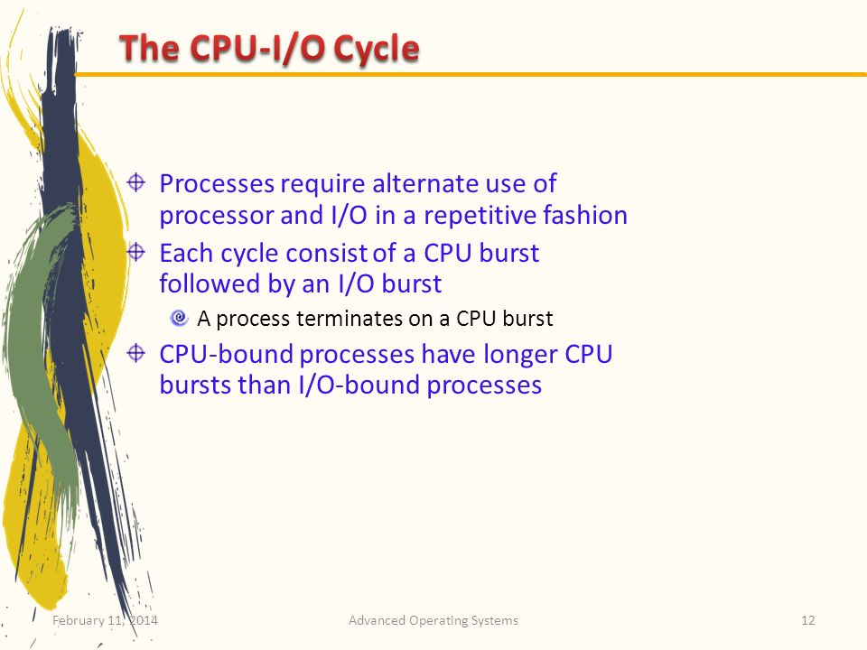 February 11, 2014Advanced Operating Systems12 Processes require alternate use of processor and I/O in a repetitive fashion Each cycle consist of a CPU