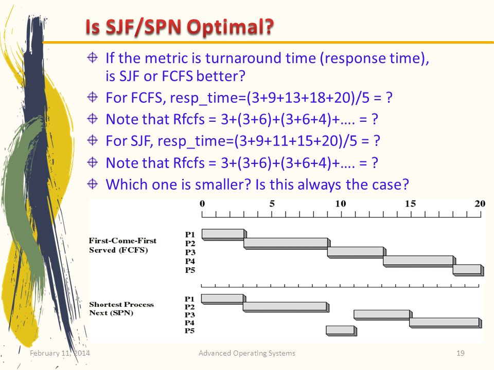 February 11, 2014Advanced Operating Systems19 If the metric is turnaround time (response time), is SJF or FCFS better? For FCFS, resp_time=(3+9+13+18+