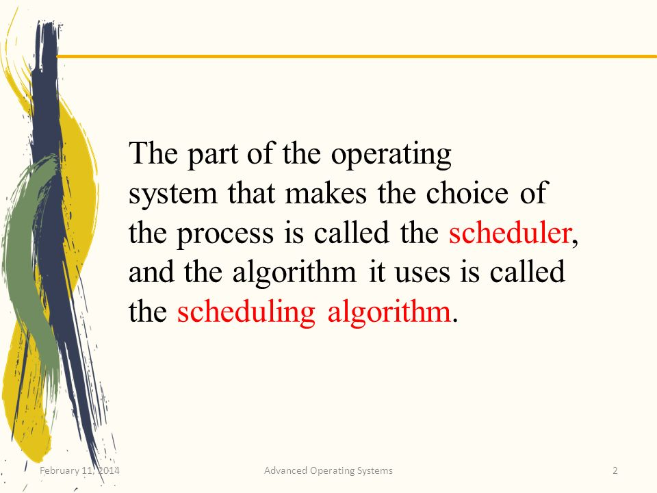 February 11, 2014Advanced Operating Systems3 The part of the operating system that makes the choice of the process is called the scheduler, and the algorithm it uses is called the scheduling algorithm.