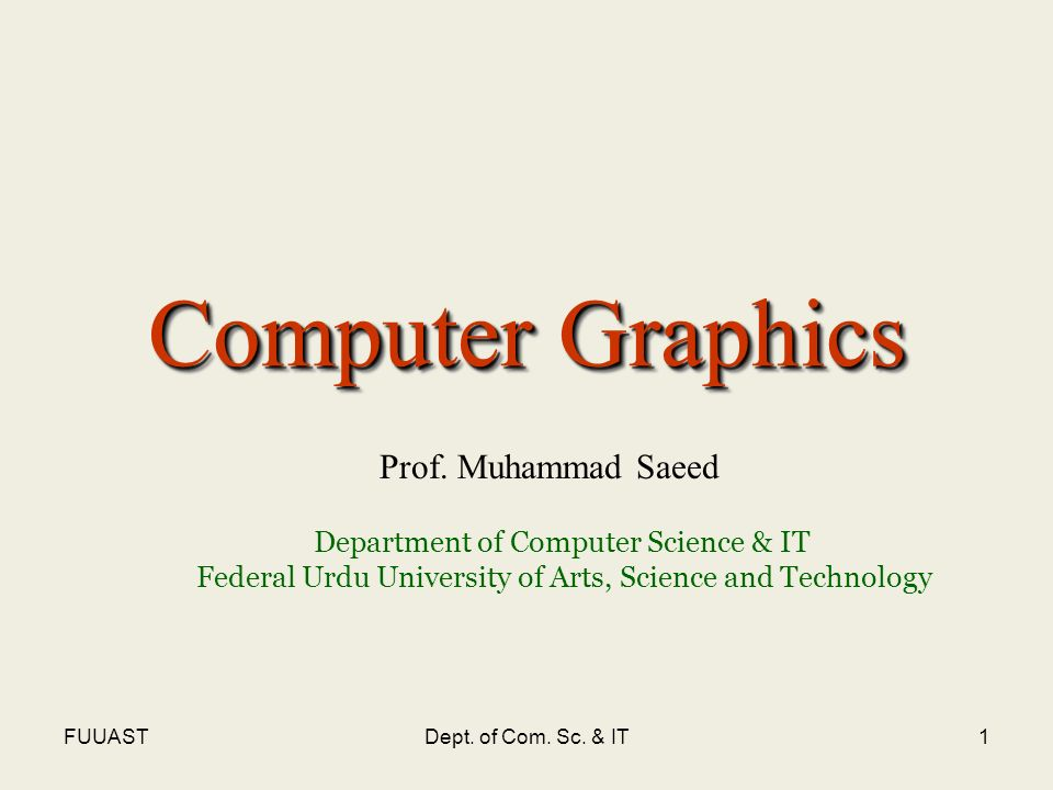 FUUASTDept. of Com. Sc. & IT1 Computer Graphics Prof. Muhammad Saeed Department of Computer Science & IT Federal Urdu University of Arts, Science and