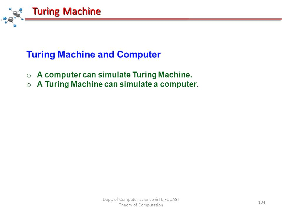 Dept. of Computer Science & IT, FUUAST Theory of Computation 104 Turing Machine Turing Machine and Computer o A computer can simulate Turing Machine.