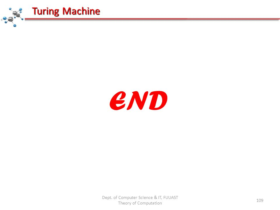 Dept. of Computer Science & IT, FUUAST Theory of Computation 109 Turing Machine END