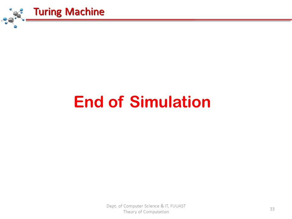 End of Simulation Dept. of Computer Science & IT, FUUAST Theory of Computation 33 Turing Machine