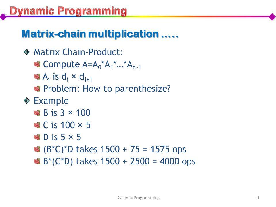 Matrix-chain multiplication ….. Matrix Chain-Product: Compute A=A 0 *A 1 *…*A n-1 A i is d i × d i+1 Problem: How to parenthesize? Example B is 3 × 10