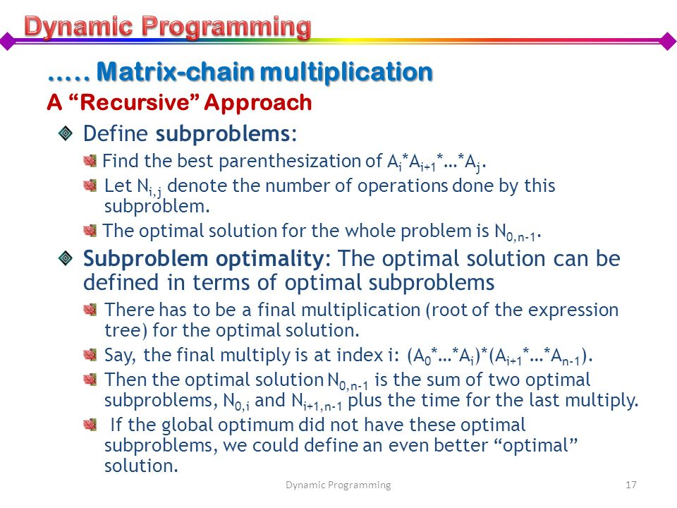 A Recursive Approach Define subproblems: Find the best parenthesization of A i *A i+1 *…*A j. Let N i,j denote the number of operations done by this s