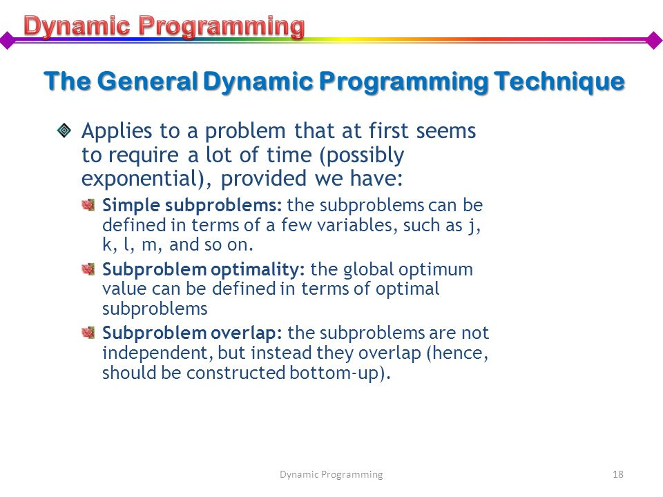 The General Dynamic Programming Technique Applies to a problem that at first seems to require a lot of time (possibly exponential), provided we have: