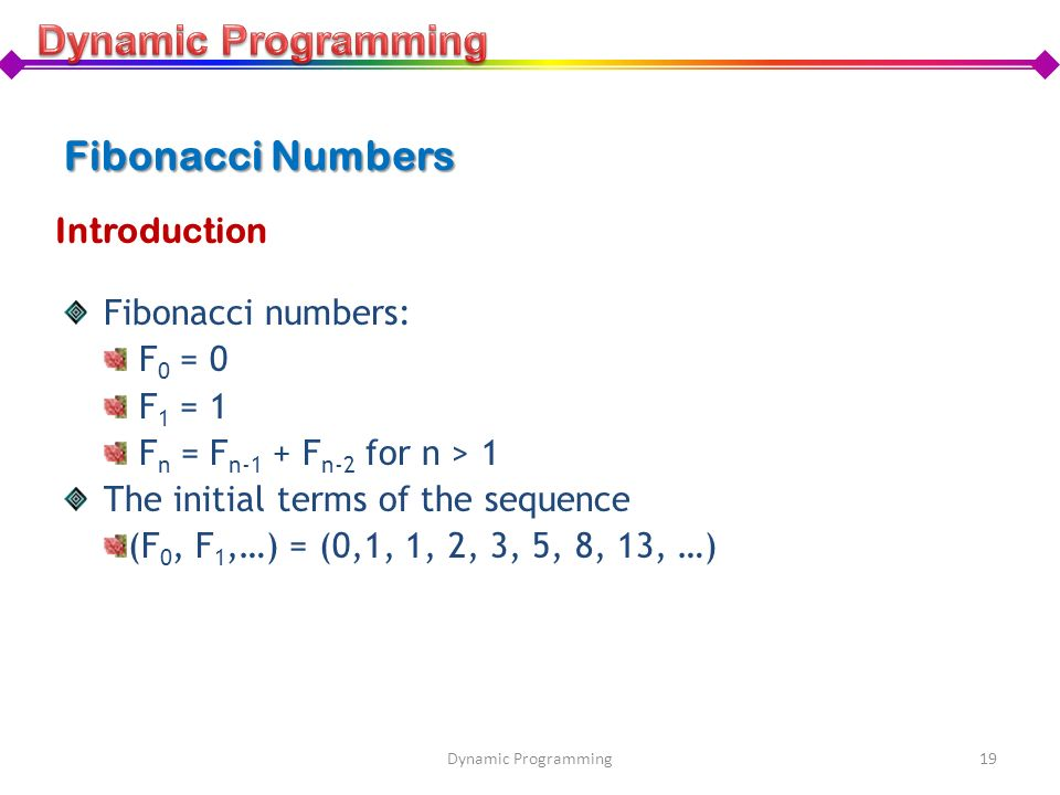 Fibonacci Numbers Fibonacci numbers: F 0 = 0 F 1 = 1 F n = F n-1 + F n-2 for n > 1 The initial terms of the sequence (F 0, F 1,…) = (0,1, 1, 2, 3, 5,