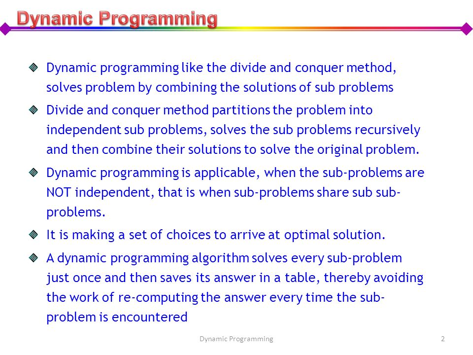 Dynamic programming like the divide and conquer method, solves problem by combining the solutions of sub problems Divide and conquer method partitions