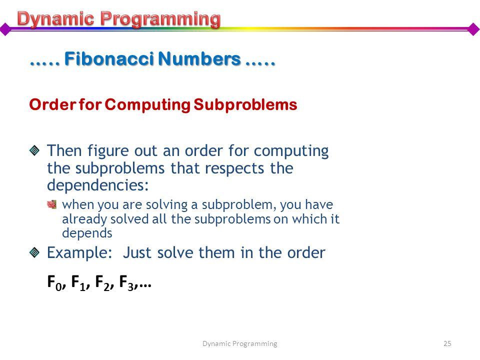 Order for Computing Subproblems Then figure out an order for computing the subproblems that respects the dependencies: when you are solving a subprobl