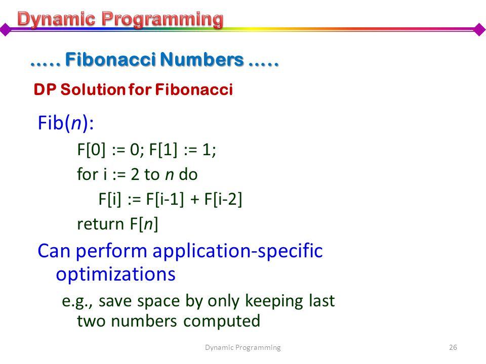 DP Solution for Fibonacci Fib(n): F[0] := 0; F[1] := 1; for i := 2 to n do F[i] := F[i-1] + F[i-2] return F[n] Can perform application-specific optimi