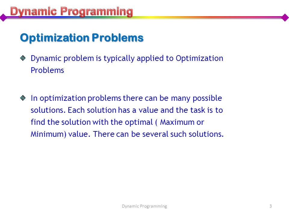 Optimization Problems Dynamic problem is typically applied to Optimization Problems In optimization problems there can be many possible solutions. Eac