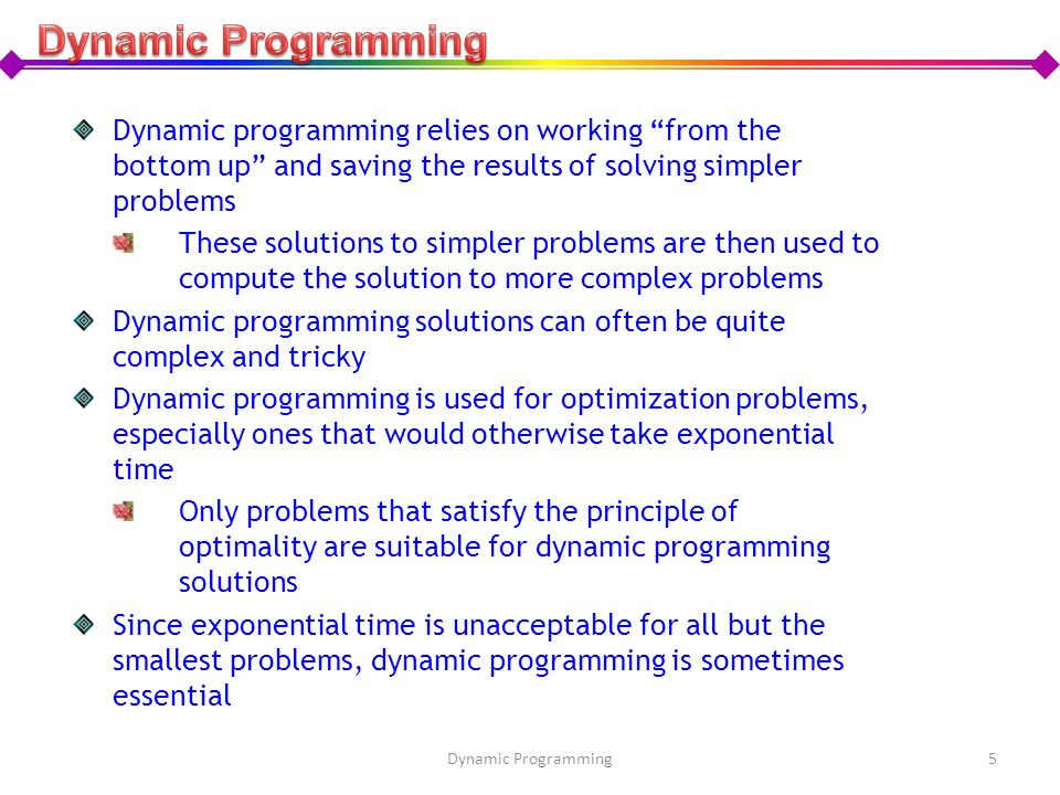 Dynamic programming relies on working from the bottom up and saving the results of solving simpler problems These solutions to simpler problems are th