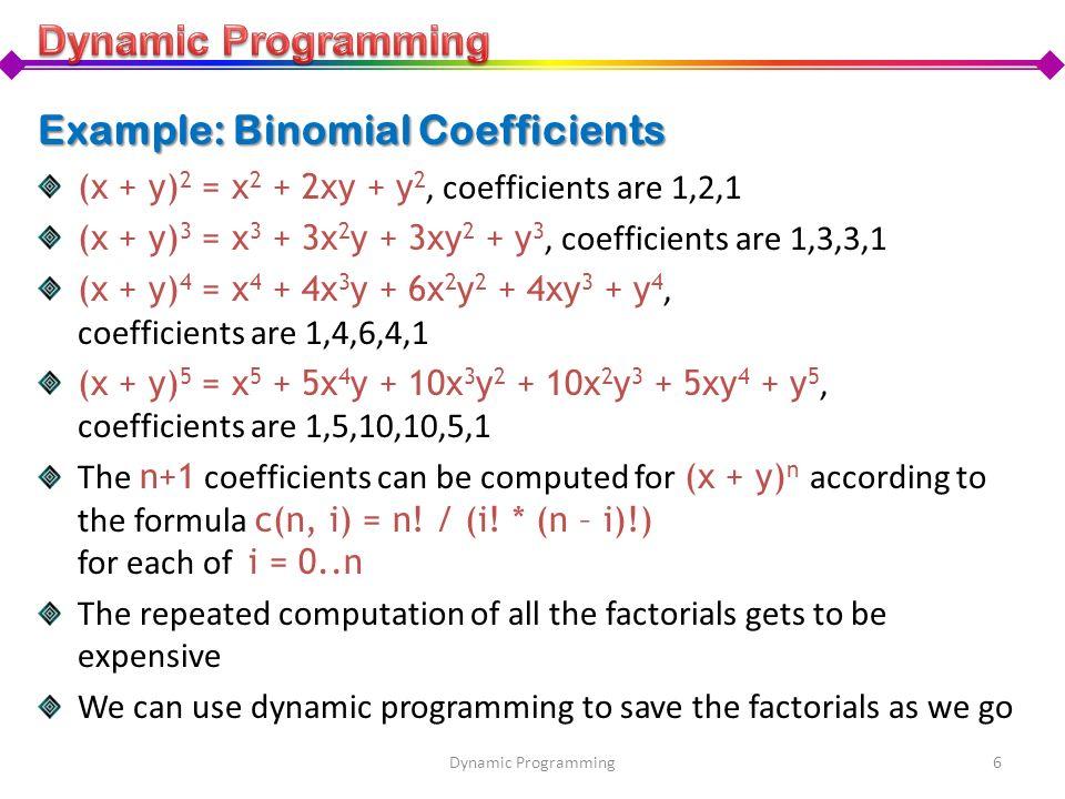 Example: Binomial Coefficients (x + y) 2 = x 2 + 2xy + y 2, coefficients are 1,2,1 (x + y) 3 = x 3 + 3x 2 y + 3xy 2 + y 3, coefficients are 1,3,3,1 (x