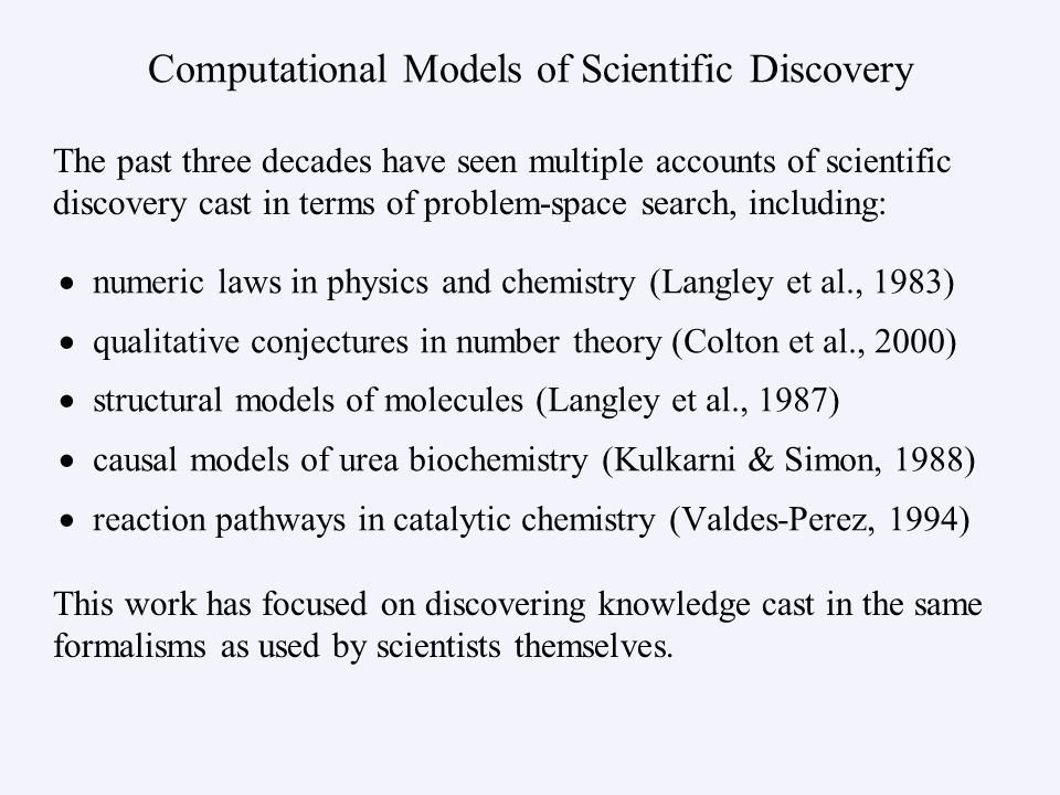 Computational Models of Scientific Discovery numeric laws in physics and chemistry (Langley et al., 1983) qualitative conjectures in number theory (Colton et al., 2000) structural models of molecules (Langley et al., 1987) causal models of urea biochemistry (Kulkarni & Simon, 1988) reaction pathways in catalytic chemistry (Valdes-Perez, 1994) The past three decades have seen multiple accounts of scientific discovery cast in terms of problem-space search, including: This work has focused on discovering knowledge cast in the same formalisms as used by scientists themselves.