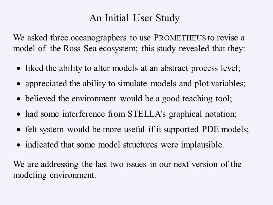 liked the ability to alter models at an abstract process level; appreciated the ability to simulate models and plot variables; believed the environment would be a good teaching tool; had some interference from STELLAs graphical notation; felt system would be more useful if it supported PDE models; indicated that some model structures were implausible.