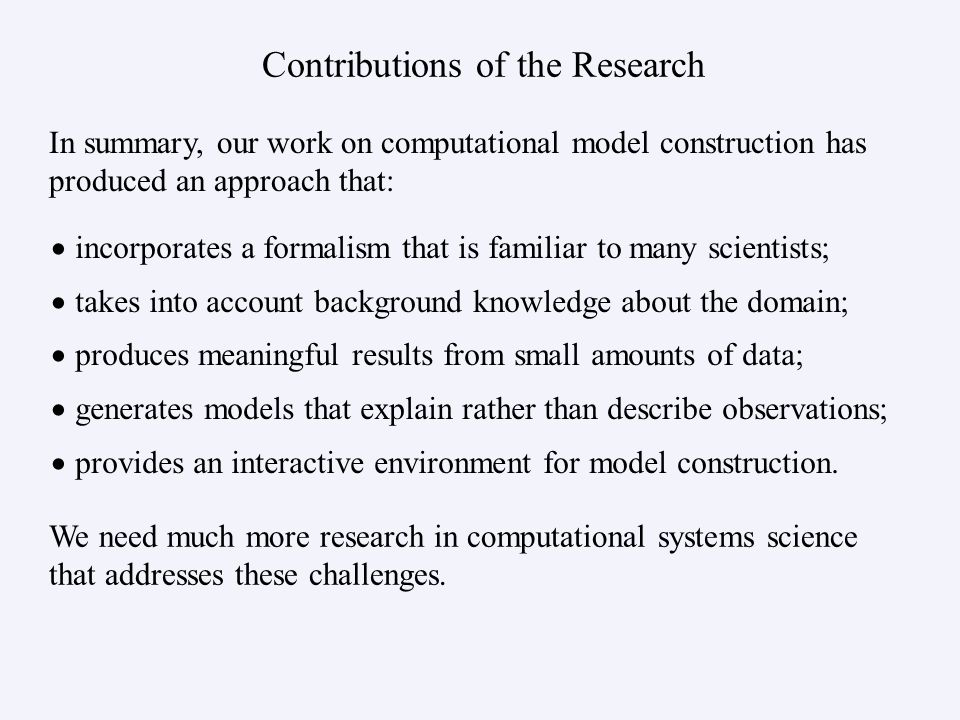 Contributions of the Research incorporates a formalism that is familiar to many scientists; takes into account background knowledge about the domain; produces meaningful results from small amounts of data; generates models that explain rather than describe observations; provides an interactive environment for model construction.