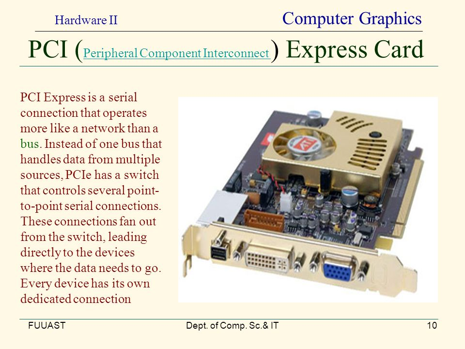 PCI ( Peripheral Component Interconnect ) Express Card Peripheral Component Interconnect FUUASTDept. of Comp. Sc.& IT10 PCI Express is a serial connec