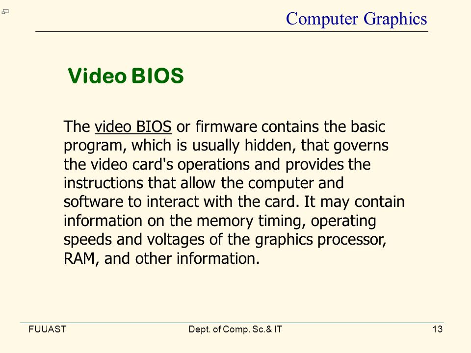 FUUASTDept. of Comp. Sc.& IT13 Computer Graphics The video BIOS or firmware contains the basic program, which is usually hidden, that governs the vide