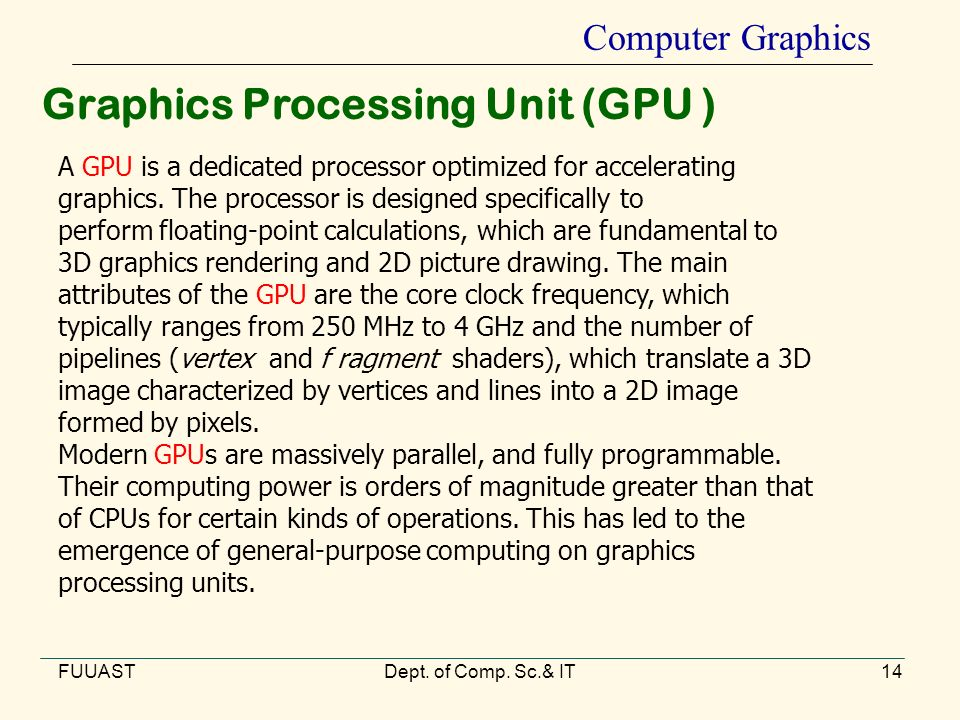 FUUASTDept. of Comp. Sc.& IT14 Computer Graphics Graphics Processing Unit (GPU ) A GPU is a dedicated processor optimized for accelerating graphics. T