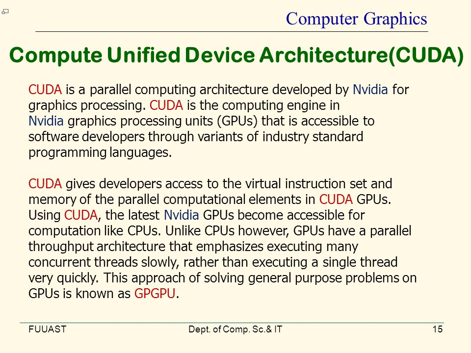 FUUASTDept. of Comp. Sc.& IT15 Computer Graphics Compute Unified Device Architecture(CUDA) CUDA is a parallel computing architecture developed by Nvid