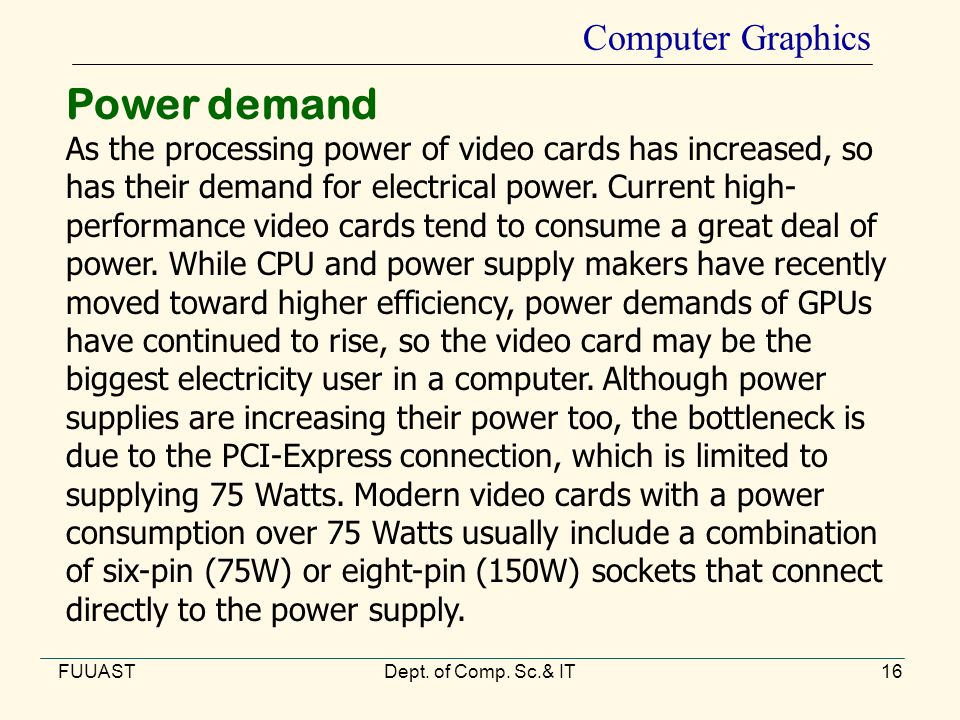 FUUASTDept. of Comp. Sc.& IT16 Computer Graphics Power demand As the processing power of video cards has increased, so has their demand for electrical