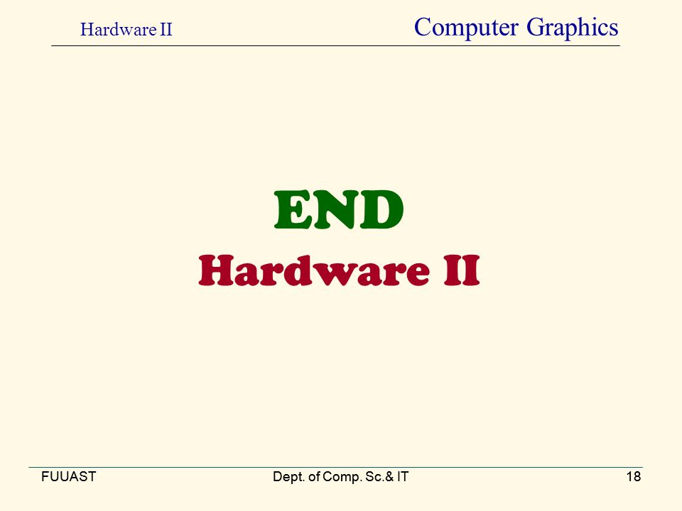 FUUASTDept. of Comp. Sc.& IT18 END Hardware II FUUASTDept. of Comp. Sc.& IT18 Hardware II Computer Graphics