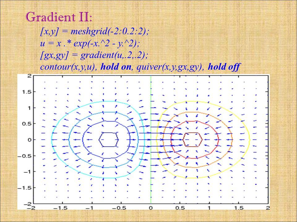 Gradient II: [x,y] = meshgrid(-2:0.2:2); u = x.* exp(-x.^2 - y.^2); [gx,gy] = gradient(u,.2,.2); contour(x,y,u), hold on, quiver(x,y,gx,gy), hold off