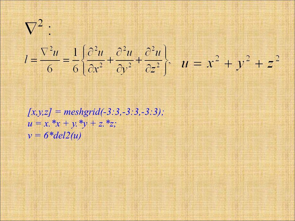 [x,y,z] = meshgrid(-3:3,-3:3,-3:3); u = x.*x + y.*y + z.*z; v = 6*del2(u)