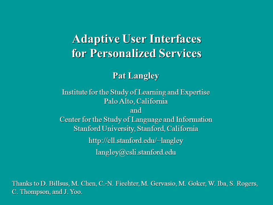 Pat Langley Institute for the Study of Learning and Expertise Palo Alto, California and Center for the Study of Language and Information Stanford University, Stanford, California http://cll.stanford.edu/~langleylangley@csli.stanford.edu Adaptive User Interfaces for Personalized Services Thanks to D.