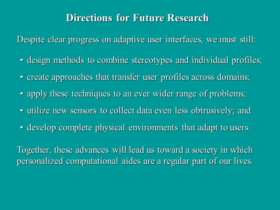 Directions for Future Research Despite clear progress on adaptive user interfaces, we must still: Together, these advances will lead us toward a society in which personalized computational aides are a regular part of our lives.