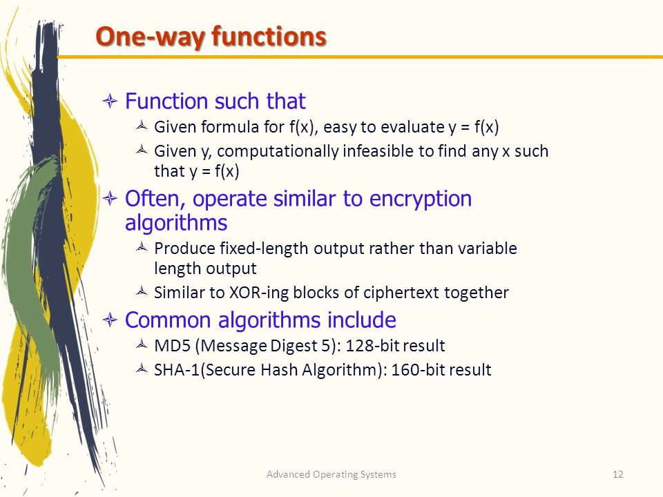 Advanced Operating Systems12 One-way functions Function such that Given formula for f(x), easy to evaluate y = f(x) Given y, computationally infeasibl