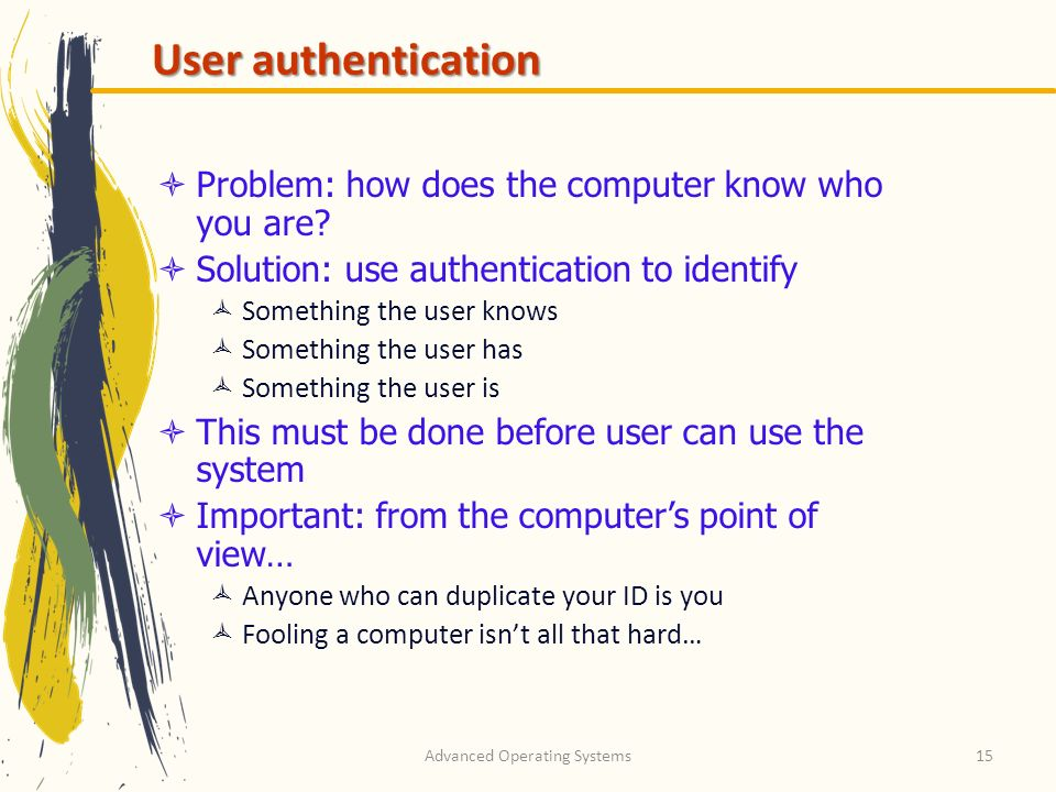 Advanced Operating Systems15 User authentication Problem: how does the computer know who you are? Solution: use authentication to identify Something t