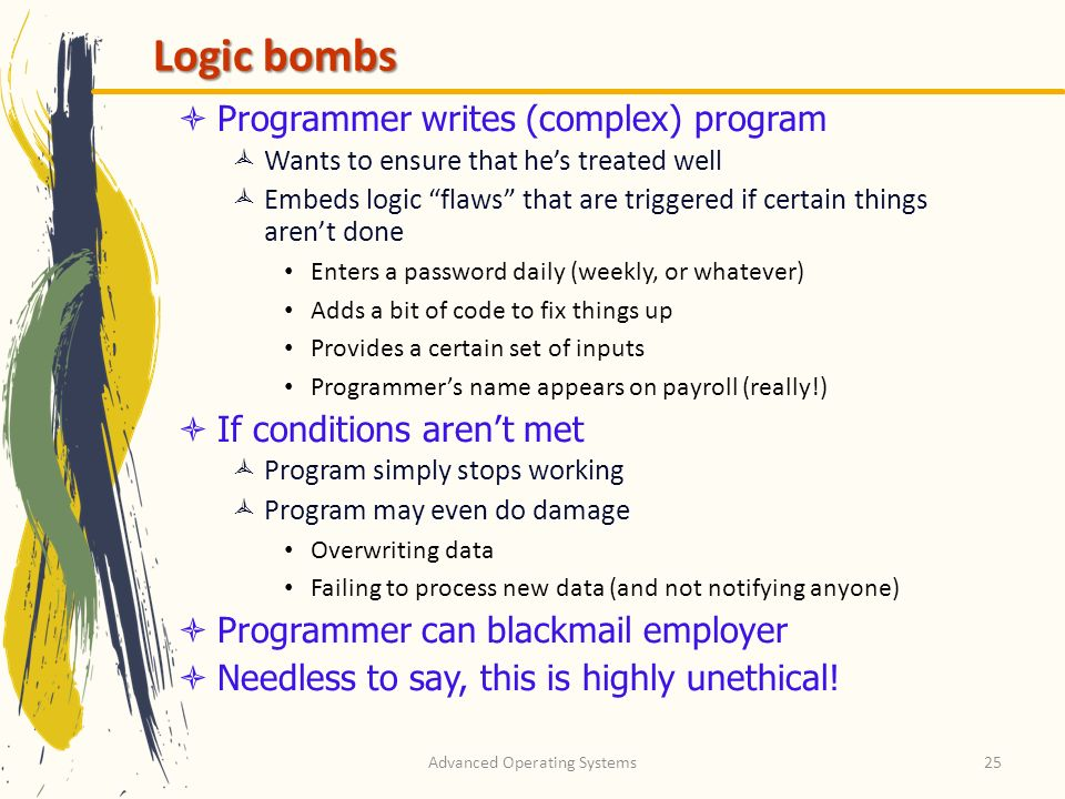Advanced Operating Systems25 Logic bombs Programmer writes (complex) program Wants to ensure that hes treated well Embeds logic flaws that are trigger