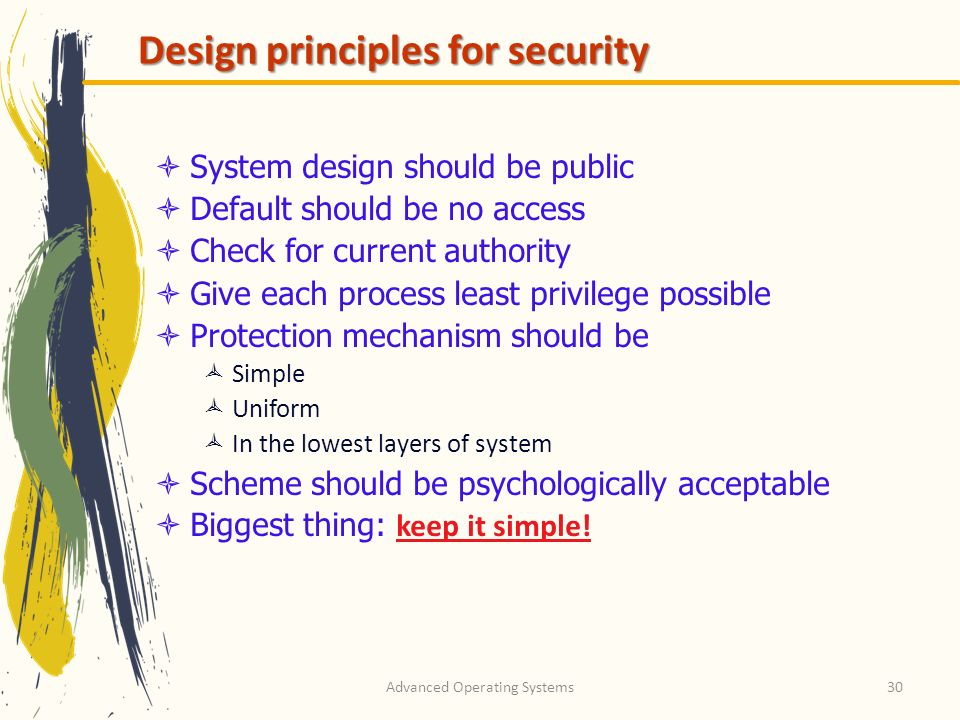 Advanced Operating Systems30 Design principles for security System design should be public Default should be no access Check for current authority Giv