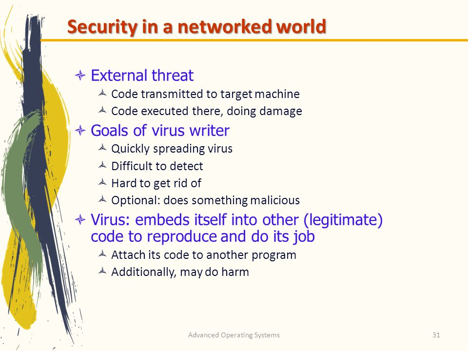 Advanced Operating Systems31 Security in a networked world External threat Code transmitted to target machine Code executed there, doing damage Goals
