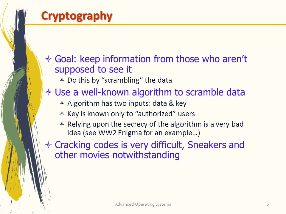 Advanced Operating Systems6 Cryptography basics Algorithms (E, D) are widely known Keys (KE, KD) may be less widely distributed For this to be effective, the ciphertext should be the only information thats available to the world Plaintext is known only to the people with the keys (in an ideal world…) ED C=E(P,K E ) PP KEKE KDKD Ciphertext Plaintext EncryptionDecryption Encryption key Decryption key