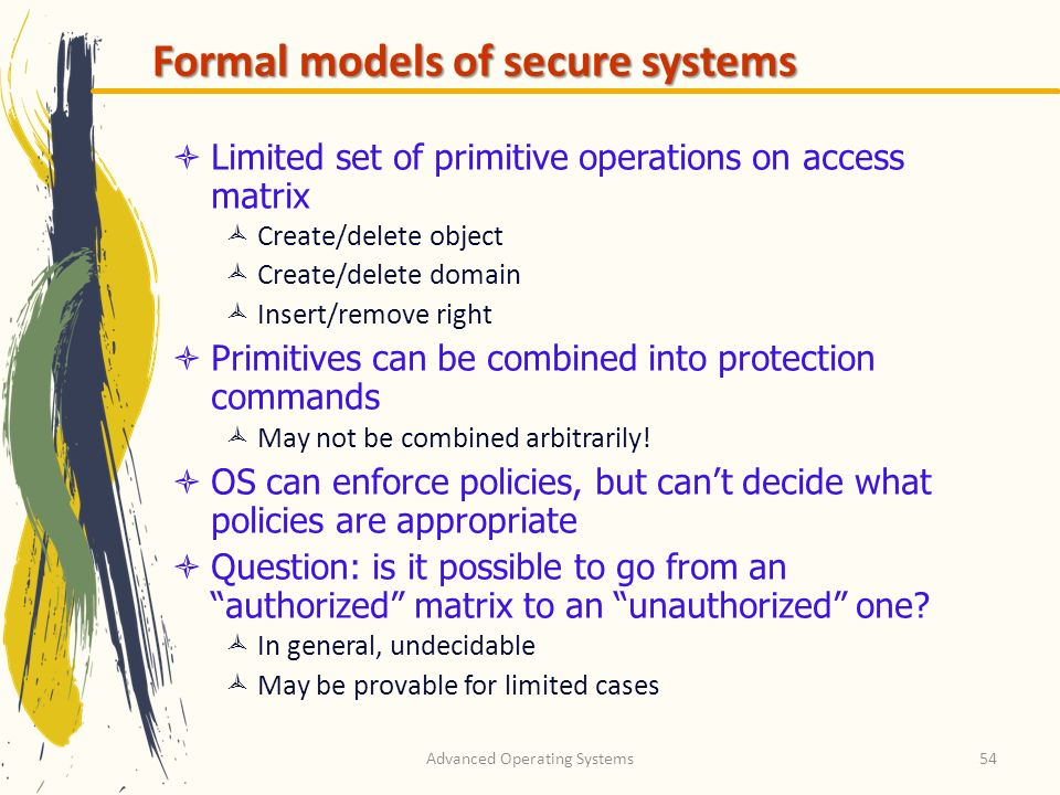 Advanced Operating Systems54 Formal models of secure systems Limited set of primitive operations on access matrix Create/delete object Create/delete d