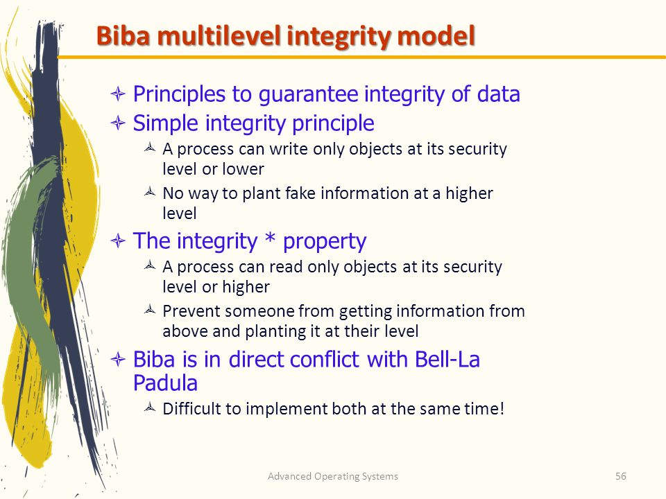 Advanced Operating Systems56 Biba multilevel integrity model Principles to guarantee integrity of data Simple integrity principle A process can write