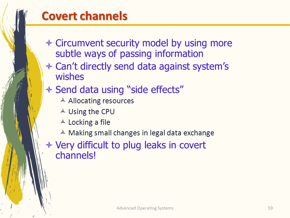 Advanced Operating Systems59 Covert channels Circumvent security model by using more subtle ways of passing information Cant directly send data agains