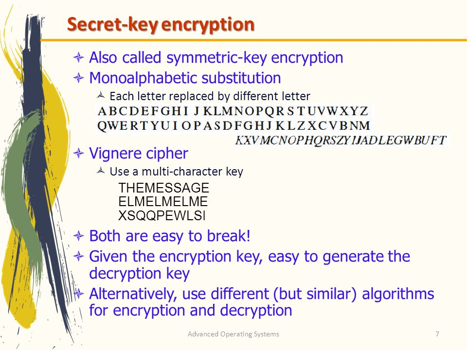 Advanced Operating Systems7 Secret-key encryption Also called symmetric-key encryption Monoalphabetic substitution Each letter replaced by different l