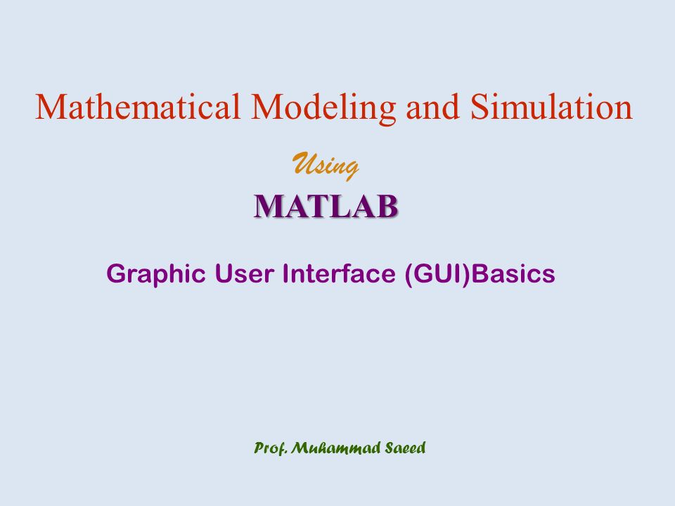 Prof. Muhammad Saeed Mathematical Modeling and Simulation UsingMATLAB Graphic User Interface (GUI)Basics