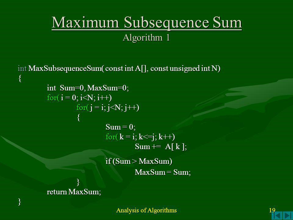 int MaxSubsequenceSum( const int A[], const unsigned int N) { int Sum=0, MaxSum=0; for( i = 0; i<N; i++) for( j = i; j<N; j++) { Sum = 0; for( k = i; k<=j; k++) Sum += A[ k ]; if (Sum > MaxSum) MaxSum = Sum; } return MaxSum; } Maximum Subsequence Sum Algorithm 1 Analysis of Algorithms 19