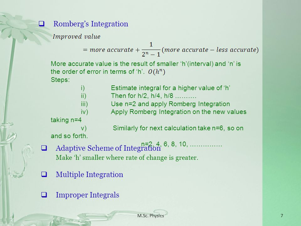 M.Sc. Physics7 Rombergs Integration More accurate value is the result of smaller h(interval) and n is the order of error in terms of h. Steps: i)Estim