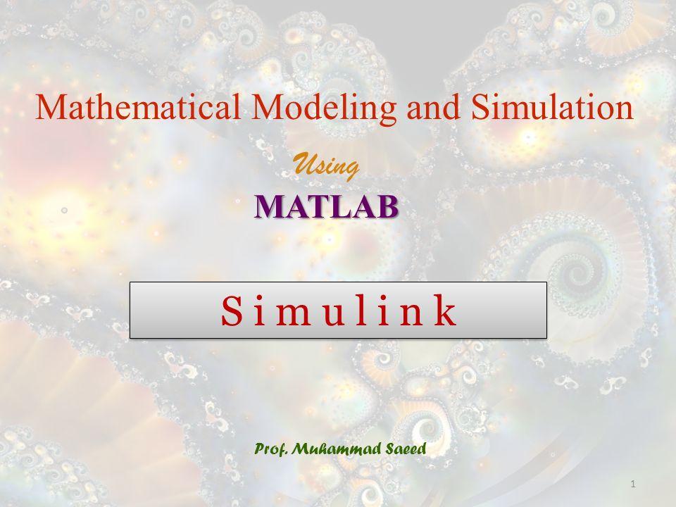 S i m u l i n k Prof. Muhammad Saeed Mathematical Modeling and Simulation UsingMATLAB 1