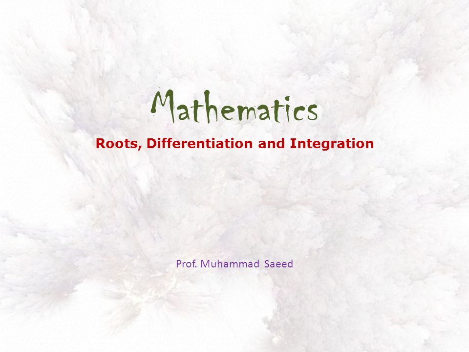 Mathematics Roots, Differentiation and Integration Prof. Muhammad Saeed