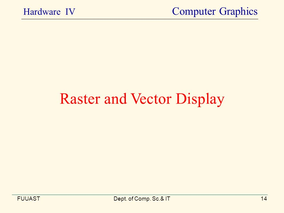 Raster and Vector Display FUUASTDept. of Comp. Sc.& IT14 Hardware IV Computer Graphics